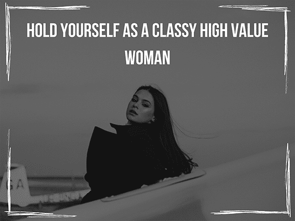 Hold yourself as a classy lady